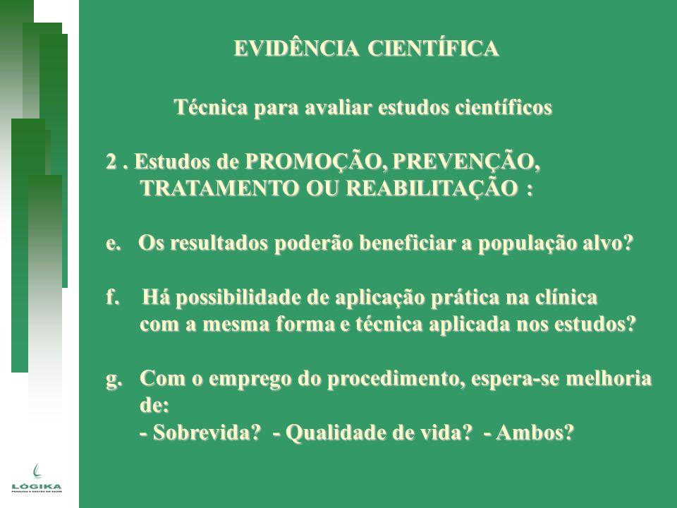 EVIDÊNCIA CIENTÍFICA Técnica para avaliar estudos científicos 2. Estudos de PROMOÇÃO, PREVENÇÃO, TRATAMENTO OU REABILITAÇÃO : e. Os resultados poderão