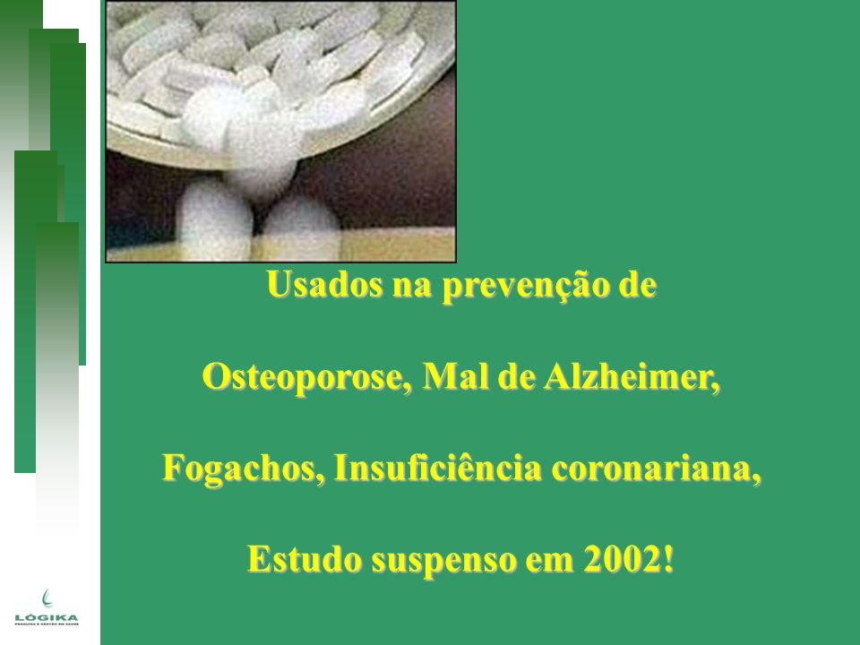 Usados na prevenção de Osteoporose, Mal de Alzheimer, Fogachos, Insuficiência coronariana, Estudo suspenso em 2002!