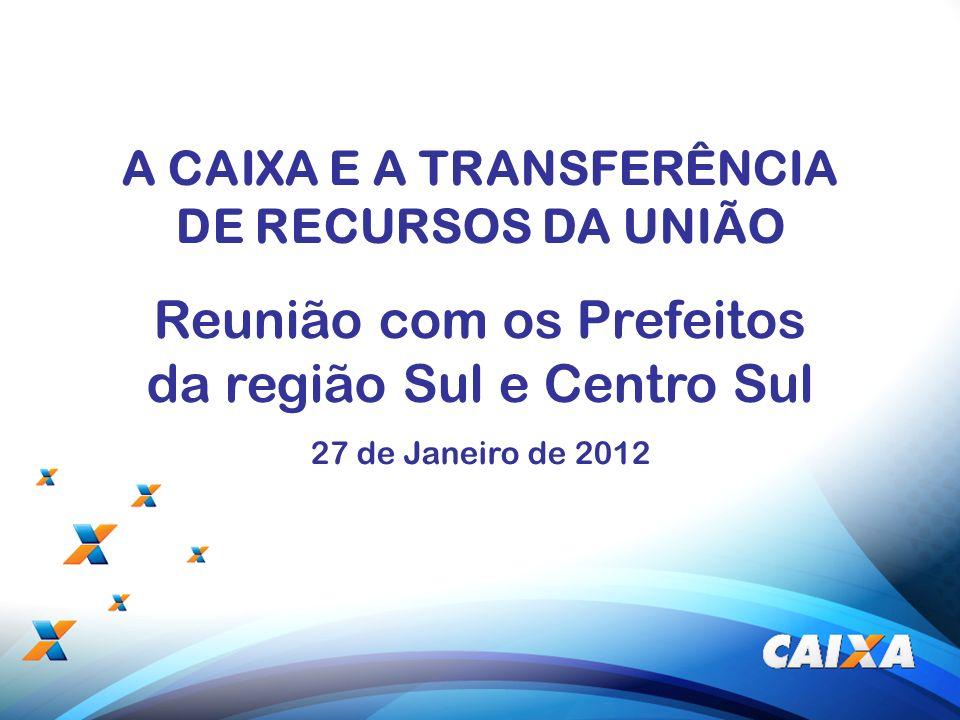 1 A CAIXA E A TRANSFERÊNCIA DE RECURSOS DA UNIÃO Reunião com os Prefeitos da região Sul e Centro Sul 27 de Janeiro de 2012