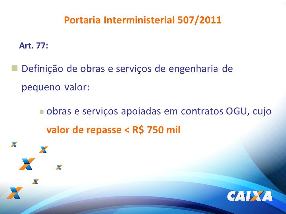 5 Art. 77: Definição de obras e serviços de engenharia de pequeno valor: obras e serviços apoiadas em contratos OGU, cujo valor de repasse < R$ 750 mi