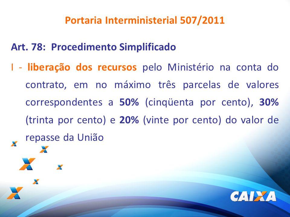 6 Art. 78: Procedimento Simplificado I - liberação dos recursos pelo Ministério na conta do contrato, em no máximo três parcelas de valores correspond