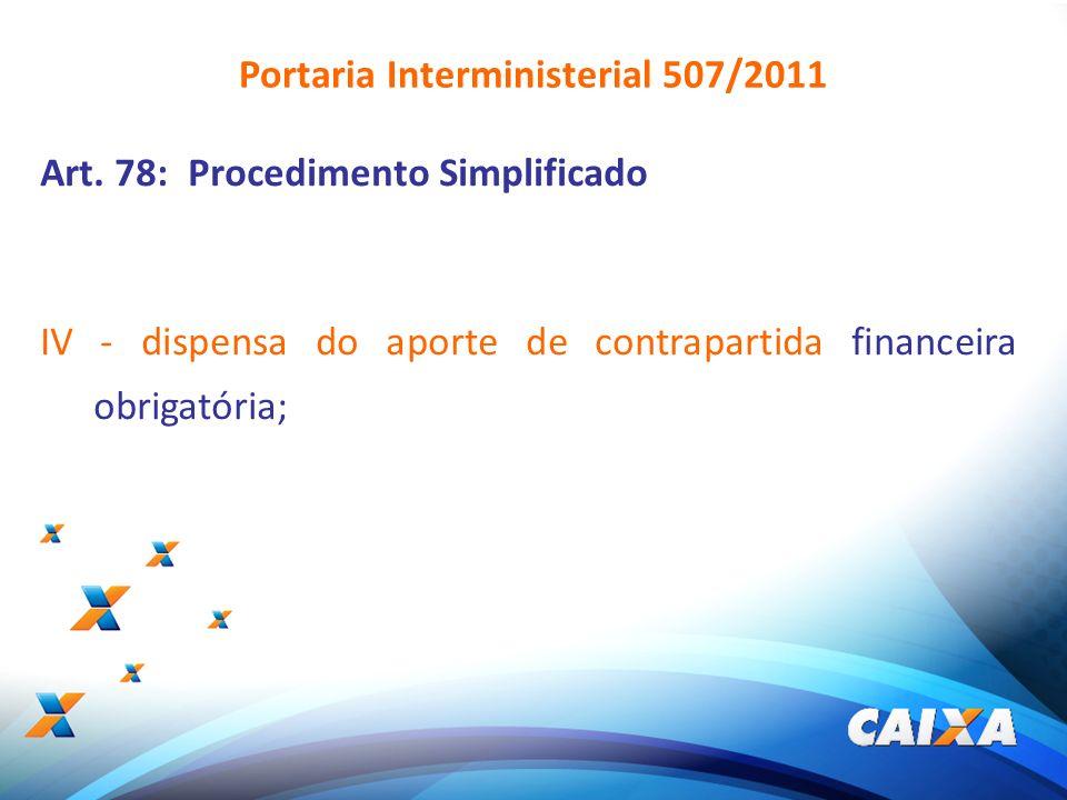 9 Art. 78: Procedimento Simplificado IV - dispensa do aporte de contrapartida financeira obrigatória; Portaria Interministerial 507/2011