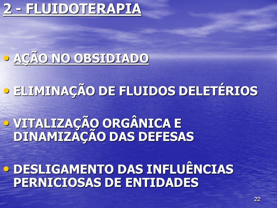 22 2 - FLUIDOTERAPIA AÇÃO NO OBSIDIADO AÇÃO NO OBSIDIADO ELIMINAÇÃO DE FLUIDOS DELETÉRIOS ELIMINAÇÃO DE FLUIDOS DELETÉRIOS VITALIZAÇÃO ORGÂNICA E DINA