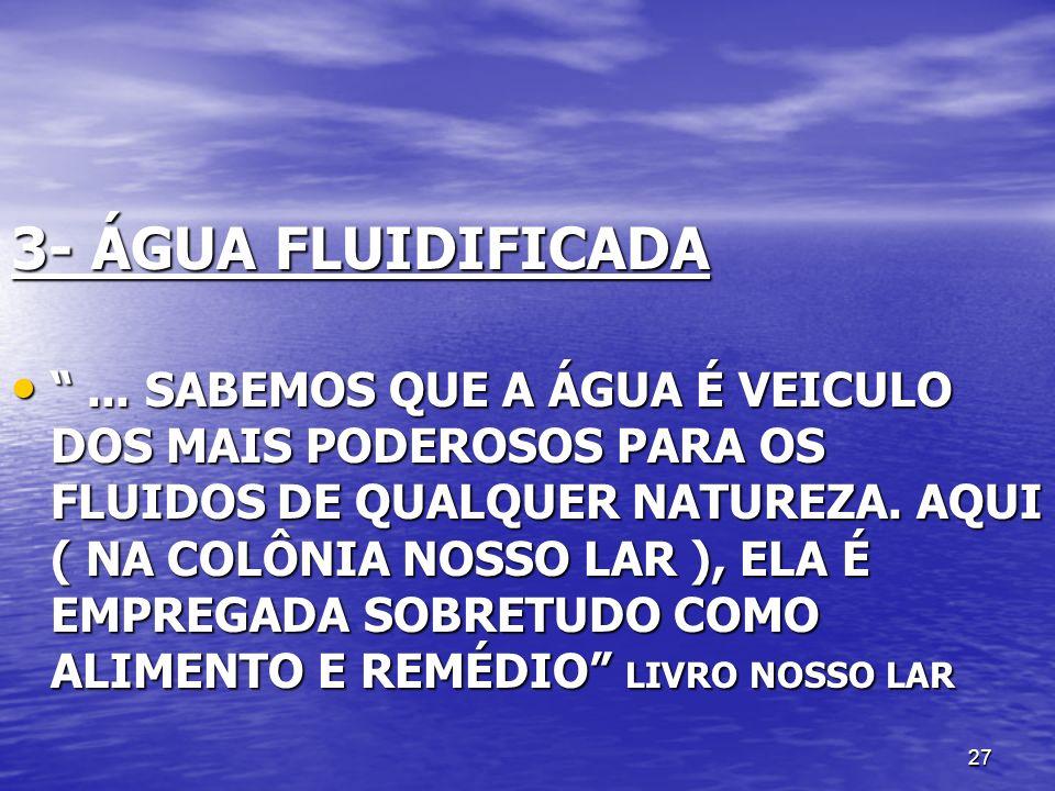 27 3- ÁGUA FLUIDIFICADA... SABEMOS QUE A ÁGUA É VEICULO DOS MAIS PODEROSOS PARA OS FLUIDOS DE QUALQUER NATUREZA. AQUI ( NA COLÔNIA NOSSO LAR ), ELA É