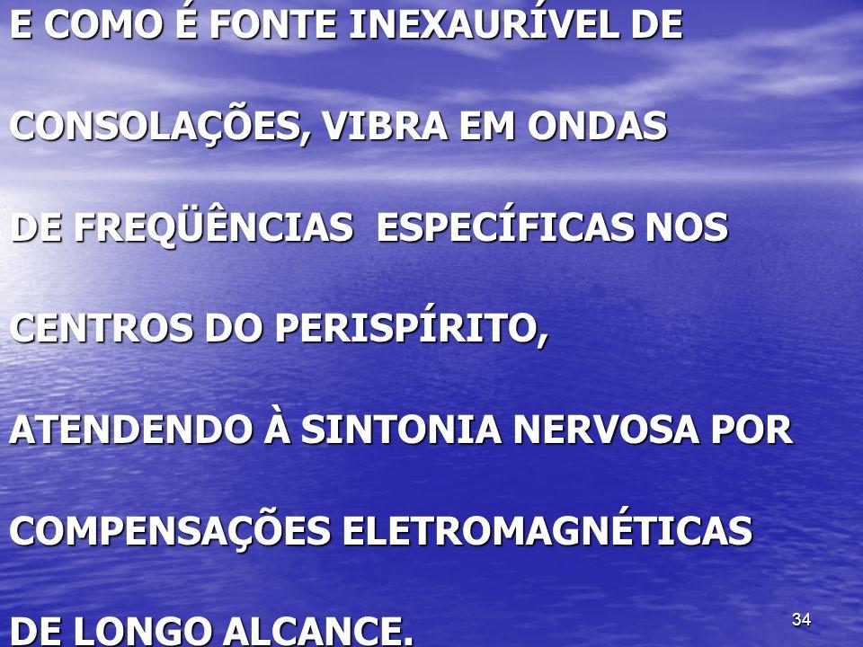 34 E COMO É FONTE INEXAURÍVEL DE CONSOLAÇÕES, VIBRA EM ONDAS DE FREQÜÊNCIAS ESPECÍFICAS NOS CENTROS DO PERISPÍRITO, ATENDENDO À SINTONIA NERVOSA POR C