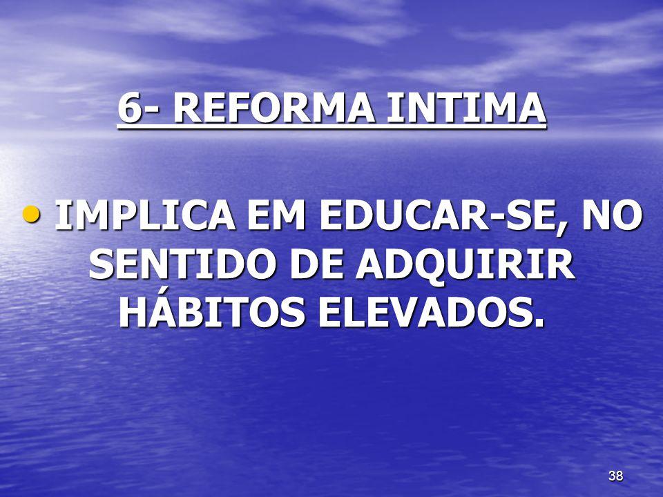 38 6- REFORMA INTIMA IMPLICA EM EDUCAR-SE, NO SENTIDO DE ADQUIRIR HÁBITOS ELEVADOS. IMPLICA EM EDUCAR-SE, NO SENTIDO DE ADQUIRIR HÁBITOS ELEVADOS.