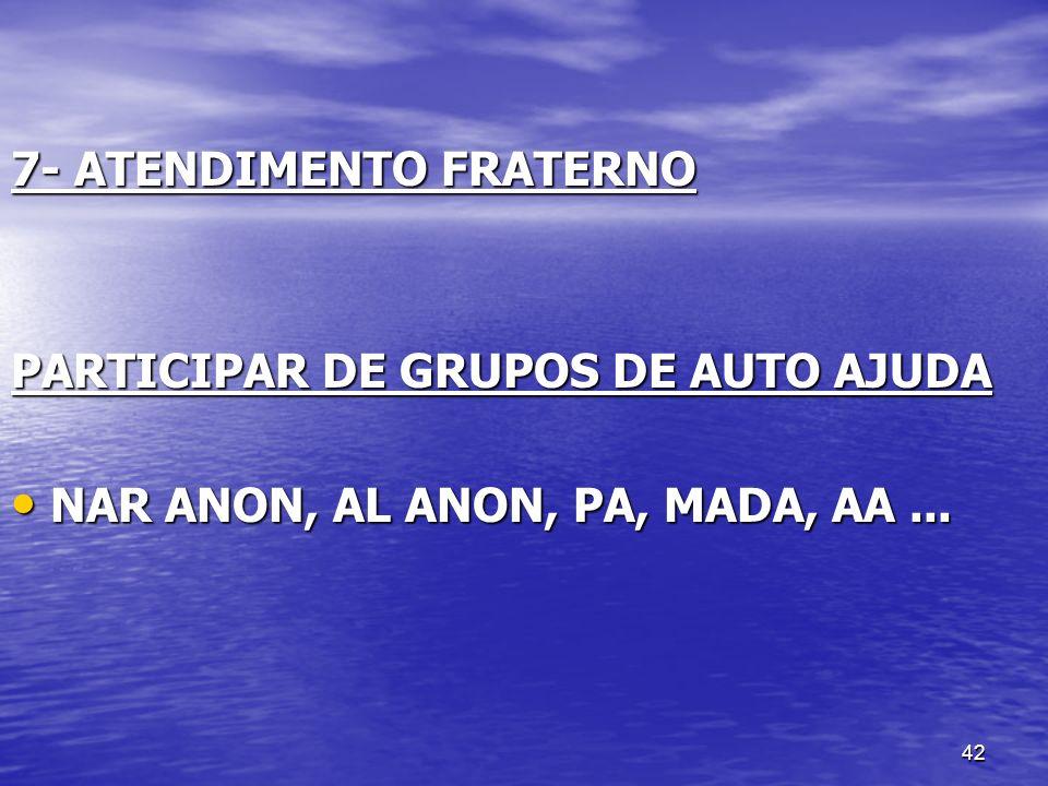 42 7- ATENDIMENTO FRATERNO PARTICIPAR DE GRUPOS DE AUTO AJUDA NAR ANON, AL ANON, PA, MADA, AA... NAR ANON, AL ANON, PA, MADA, AA...