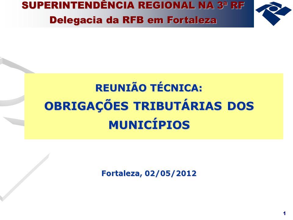 1 SUPERINTENDÊNCIA REGIONAL NA 3ª RF Delegacia da RFB em Fortaleza REUNIÃO TÉCNICA: OBRIGAÇÕES TRIBUTÁRIAS DOS MUNICÍPIOS Fortaleza, 02/05/2012