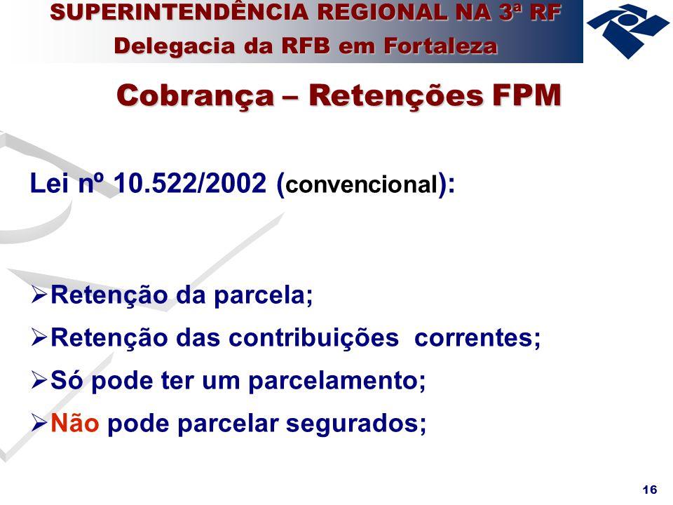 16 Lei nº 10.522/2002 ( convencional ): Retenção da parcela; Retenção das contribuições correntes; Só pode ter um parcelamento; Não pode parcelar segu