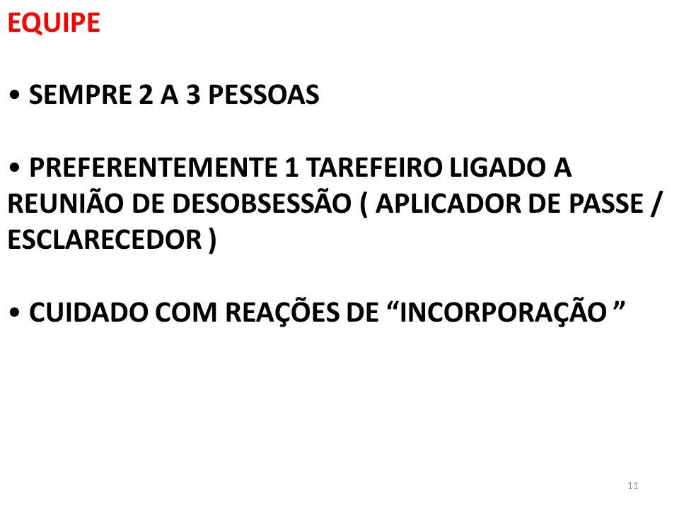 11 EQUIPE SEMPRE 2 A 3 PESSOAS PREFERENTEMENTE 1 TAREFEIRO LIGADO A REUNIÃO DE DESOBSESSÃO ( APLICADOR DE PASSE / ESCLARECEDOR ) CUIDADO COM REAÇÕES D