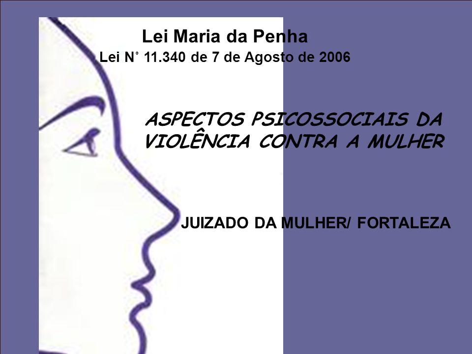 Lei Maria da Penha Lei N˚ 11.340 de 7 de Agosto de 2006 ASPECTOS PSICOSSOCIAIS DA VIOLÊNCIA CONTRA A MULHER JUIZADO DA MULHER/ FORTALEZA