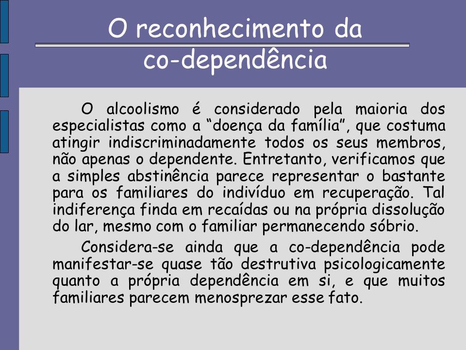 O reconhecimento da co-dependência O alcoolismo é considerado pela maioria dos especialistas como a doença da família, que costuma atingir indiscrimin