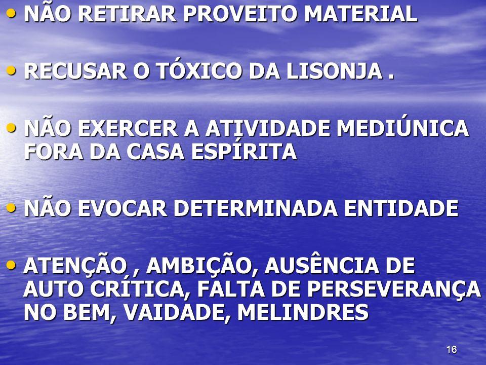 16 NÃO RETIRAR PROVEITO MATERIAL NÃO RETIRAR PROVEITO MATERIAL RECUSAR O TÓXICO DA LISONJA. RECUSAR O TÓXICO DA LISONJA. NÃO EXERCER A ATIVIDADE MEDIÚ