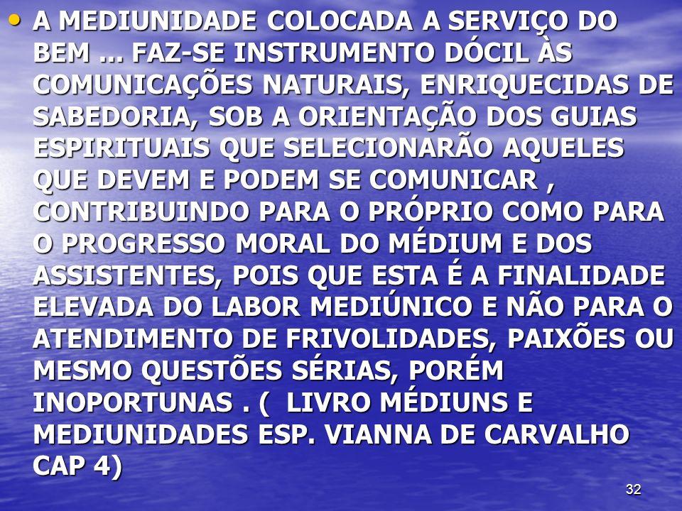 32 A MEDIUNIDADE COLOCADA A SERVIÇO DO BEM... FAZ-SE INSTRUMENTO DÓCIL ÀS COMUNICAÇÕES NATURAIS, ENRIQUECIDAS DE SABEDORIA, SOB A ORIENTAÇÃO DOS GUIAS