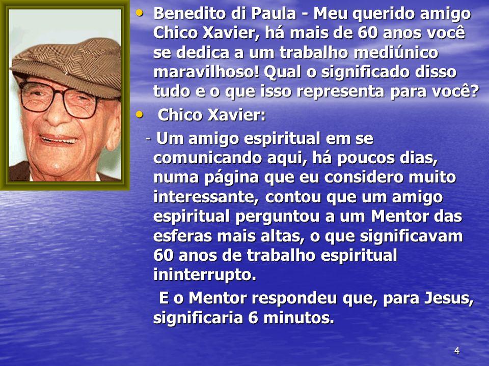 4 Benedito di Paula - Meu querido amigo Chico Xavier, há mais de 60 anos você se dedica a um trabalho mediúnico maravilhoso! Qual o significado disso