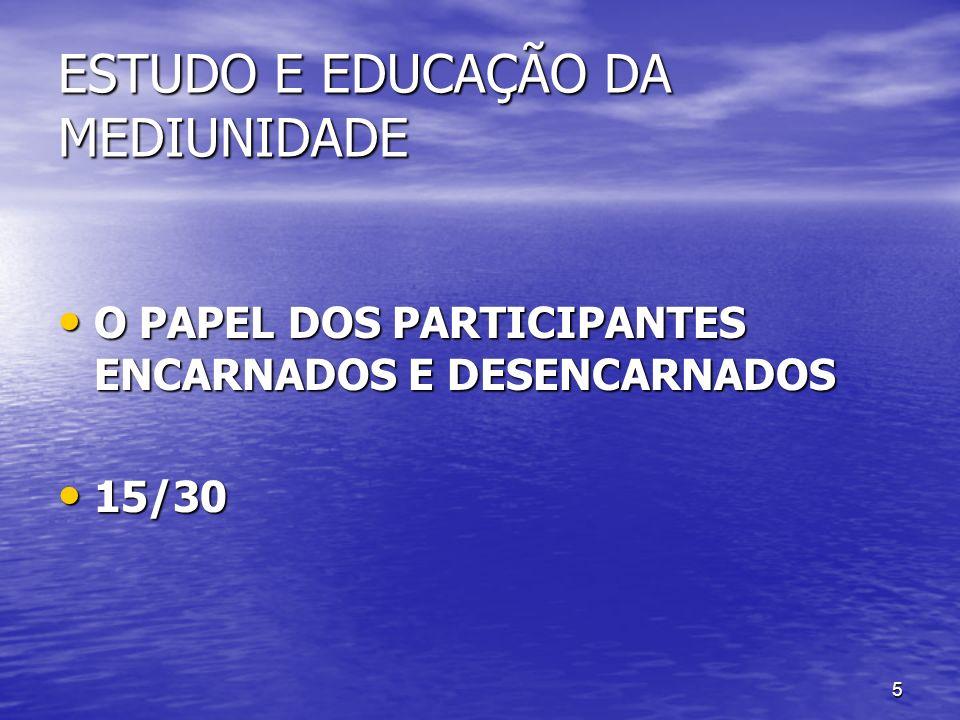 5 ESTUDO E EDUCAÇÃO DA MEDIUNIDADE O PAPEL DOS PARTICIPANTES ENCARNADOS E DESENCARNADOS O PAPEL DOS PARTICIPANTES ENCARNADOS E DESENCARNADOS 15/30 15/