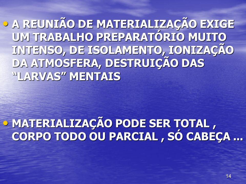 14 A REUNIÃO DE MATERIALIZAÇÃO EXIGE UM TRABALHO PREPARATÓRIO MUITO INTENSO, DE ISOLAMENTO, IONIZAÇÃO DA ATMOSFERA, DESTRUIÇÃO DAS LARVAS MENTAIS A RE