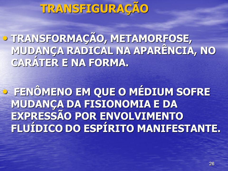 26 TRANSFIGURAÇÃO TRANSFIGURAÇÃO TRANSFORMAÇÃO, METAMORFOSE, MUDANÇA RADICAL NA APARÊNCIA, NO CARÁTER E NA FORMA. TRANSFORMAÇÃO, METAMORFOSE, MUDANÇA