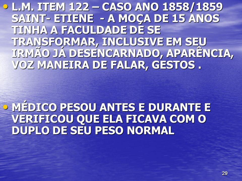 29 L.M. ITEM 122 – CASO ANO 1858/1859 SAINT- ETIENE - A MOÇA DE 15 ANOS TINHA A FACULDADE DE SE TRANSFORMAR, INCLUSIVE EM SEU IRMÃO JÁ DESENCARNADO, A