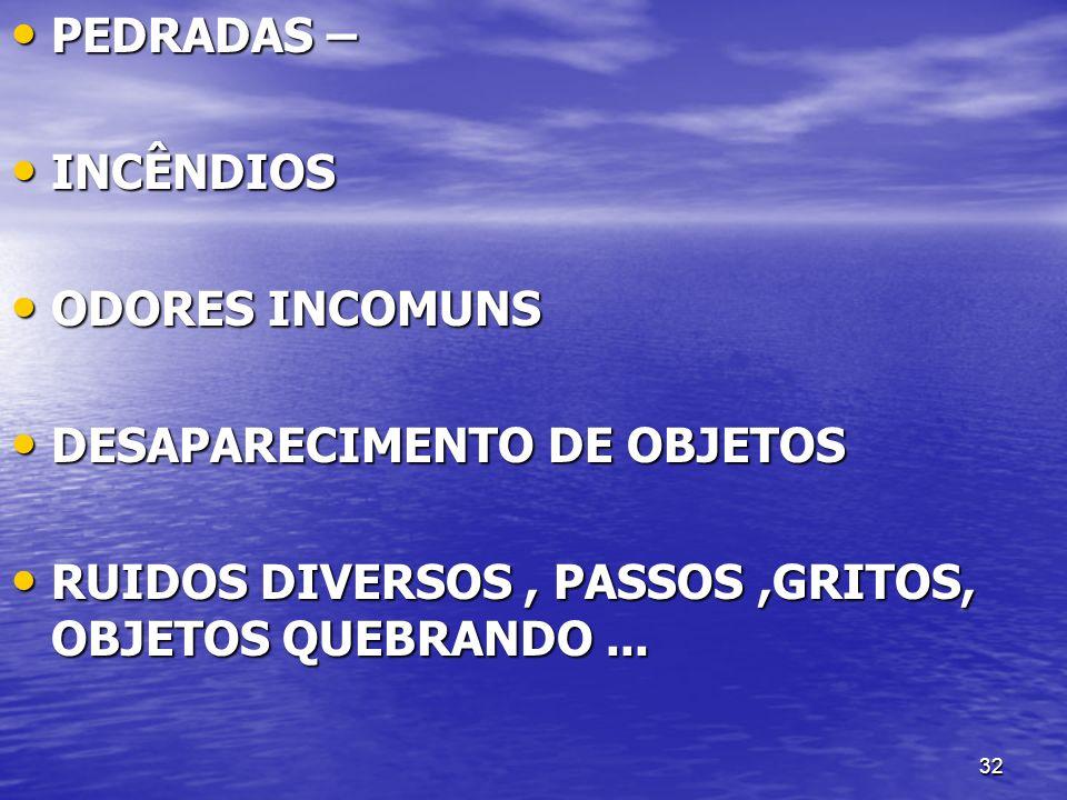 32 PEDRADAS – PEDRADAS – INCÊNDIOS INCÊNDIOS ODORES INCOMUNS ODORES INCOMUNS DESAPARECIMENTO DE OBJETOS DESAPARECIMENTO DE OBJETOS RUIDOS DIVERSOS, PA