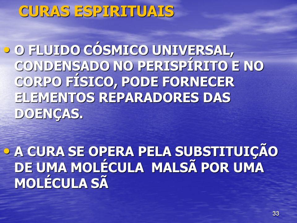 33 CURAS ESPIRITUAIS CURAS ESPIRITUAIS O FLUIDO CÓSMICO UNIVERSAL, CONDENSADO NO PERISPÍRITO E NO CORPO FÍSICO, PODE FORNECER ELEMENTOS REPARADORES DA