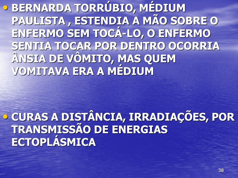 38 BERNARDA TORRÚBIO, MÉDIUM PAULISTA, ESTENDIA A MÃO SOBRE O ENFERMO SEM TOCÁ-LO, O ENFERMO SENTIA TOCAR POR DENTRO OCORRIA ÂNSIA DE VÔMITO, MAS QUEM