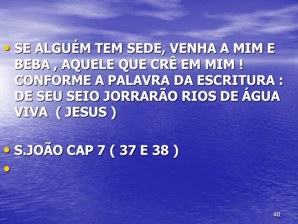 40 SE ALGUÉM TEM SEDE, VENHA A MIM E BEBA, AQUELE QUE CRÊ EM MIM ! CONFORME A PALAVRA DA ESCRITURA : DE SEU SEIO JORRARÃO RIOS DE ÁGUA VIVA ( JESUS )