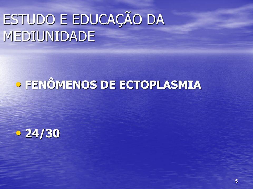 5 ESTUDO E EDUCAÇÃO DA MEDIUNIDADE FENÔMENOS DE ECTOPLASMIA FENÔMENOS DE ECTOPLASMIA 24/30 24/30