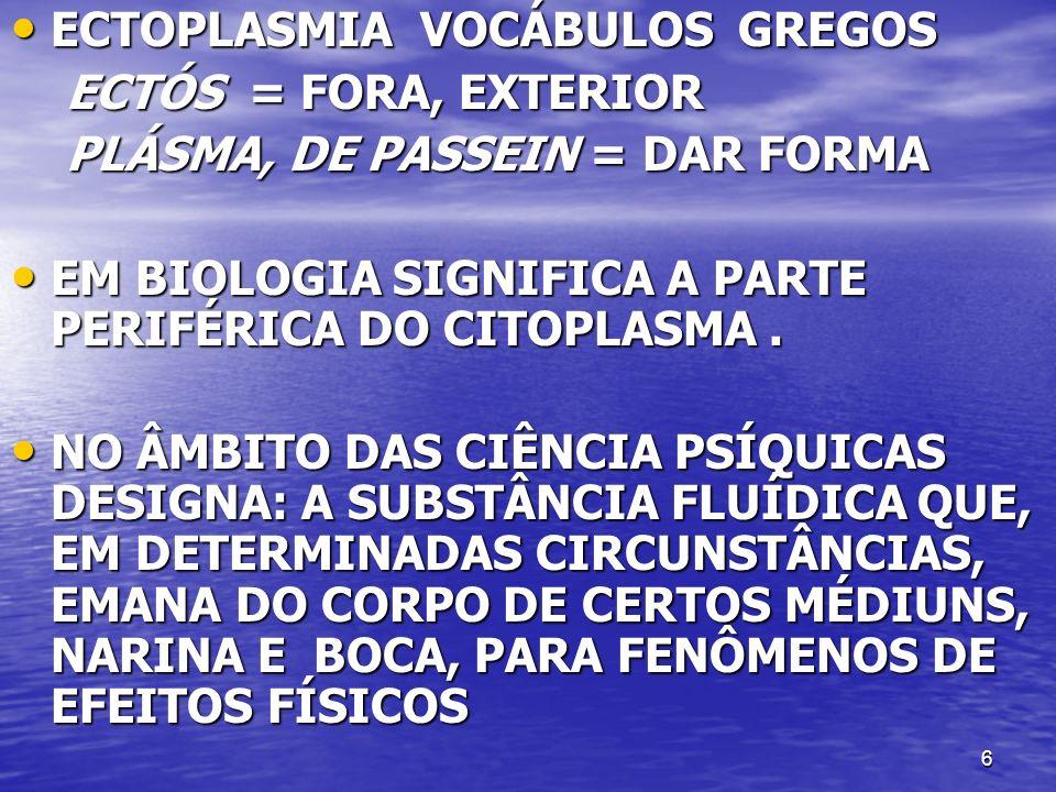 6 ECTOPLASMIA VOCÁBULOS GREGOS ECTOPLASMIA VOCÁBULOS GREGOS ECTÓS = FORA, EXTERIOR ECTÓS = FORA, EXTERIOR PLÁSMA, DE PASSEIN = DAR FORMA PLÁSMA, DE PA