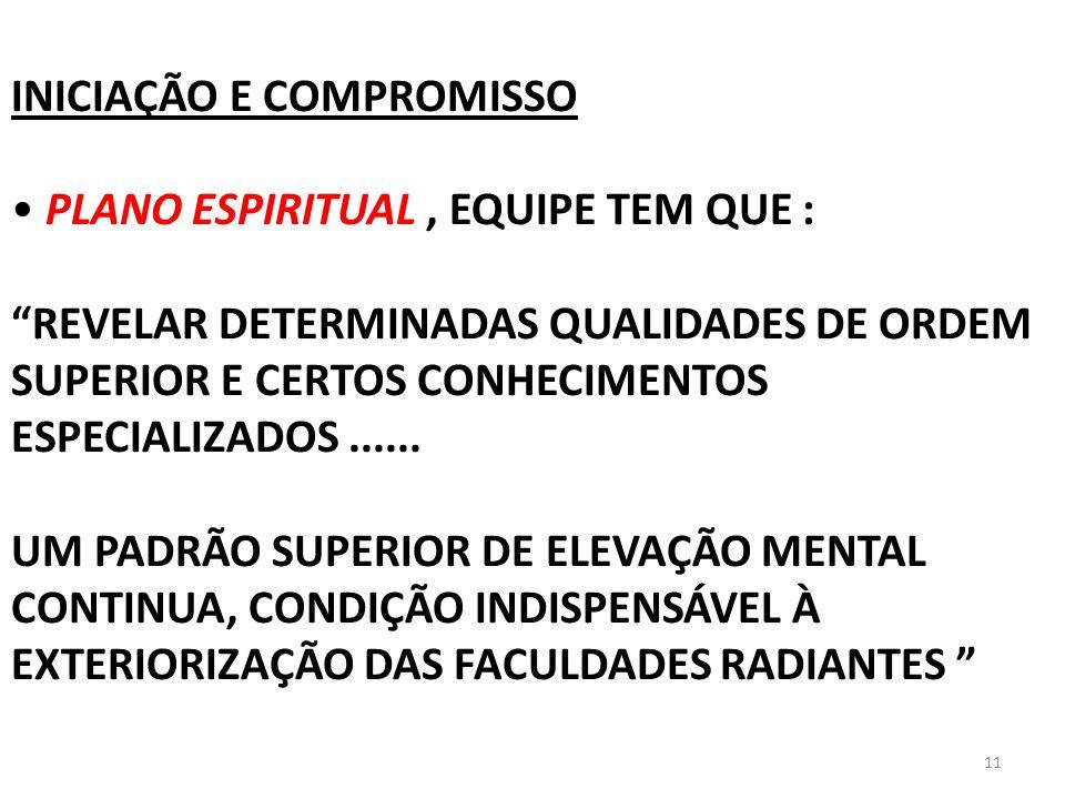 11 INICIAÇÃO E COMPROMISSO PLANO ESPIRITUAL, EQUIPE TEM QUE : REVELAR DETERMINADAS QUALIDADES DE ORDEM SUPERIOR E CERTOS CONHECIMENTOS ESPECIALIZADOS.