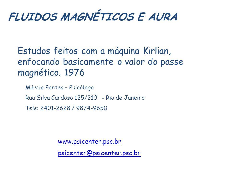 FLUIDOS MAGNÉTICOS E AURA Estudos feitos com a máquina Kirlian, enfocando basicamente o valor do passe magnético. 1976 Márcio Pontes – Psicólogo Rua S