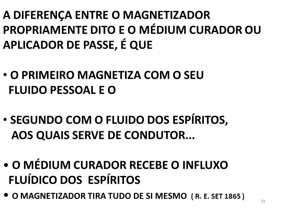 39 A DIFERENÇA ENTRE O MAGNETIZADOR PROPRIAMENTE DITO E O MÉDIUM CURADOR OU APLICADOR DE PASSE, É QUE O PRIMEIRO MAGNETIZA COM O SEU FLUIDO PESSOAL E