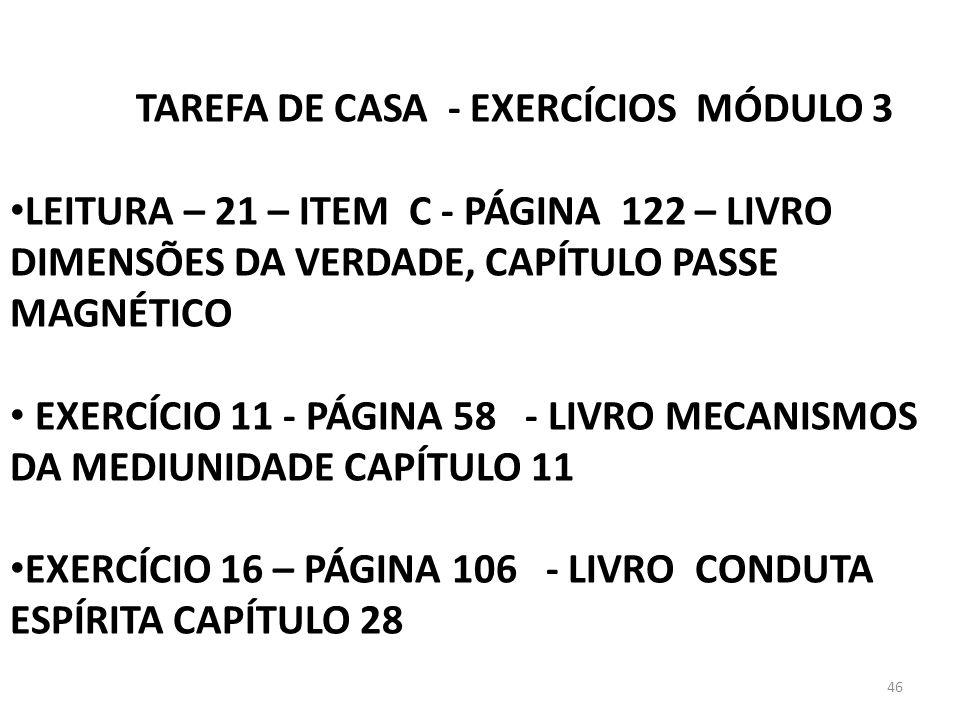 46 TAREFA DE CASA - EXERCÍCIOS MÓDULO 3 LEITURA – 21 – ITEM C - PÁGINA 122 – LIVRO DIMENSÕES DA VERDADE, CAPÍTULO PASSE MAGNÉTICO EXERCÍCIO 11 - PÁGIN