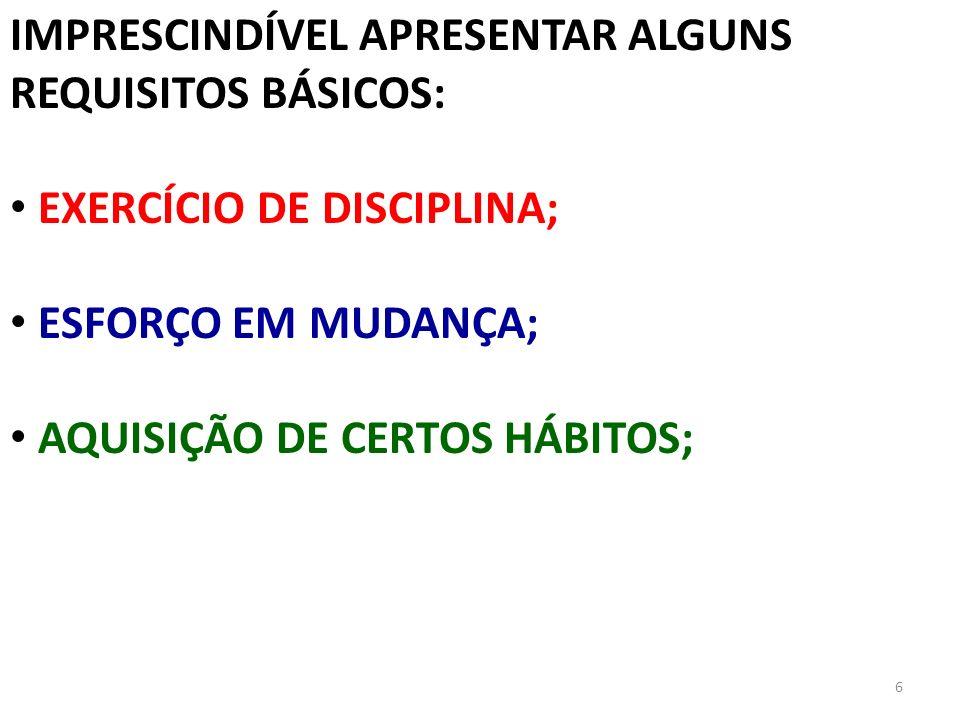 6 IMPRESCINDÍVEL APRESENTAR ALGUNS REQUISITOS BÁSICOS: EXERCÍCIO DE DISCIPLINA; ESFORÇO EM MUDANÇA; AQUISIÇÃO DE CERTOS HÁBITOS;