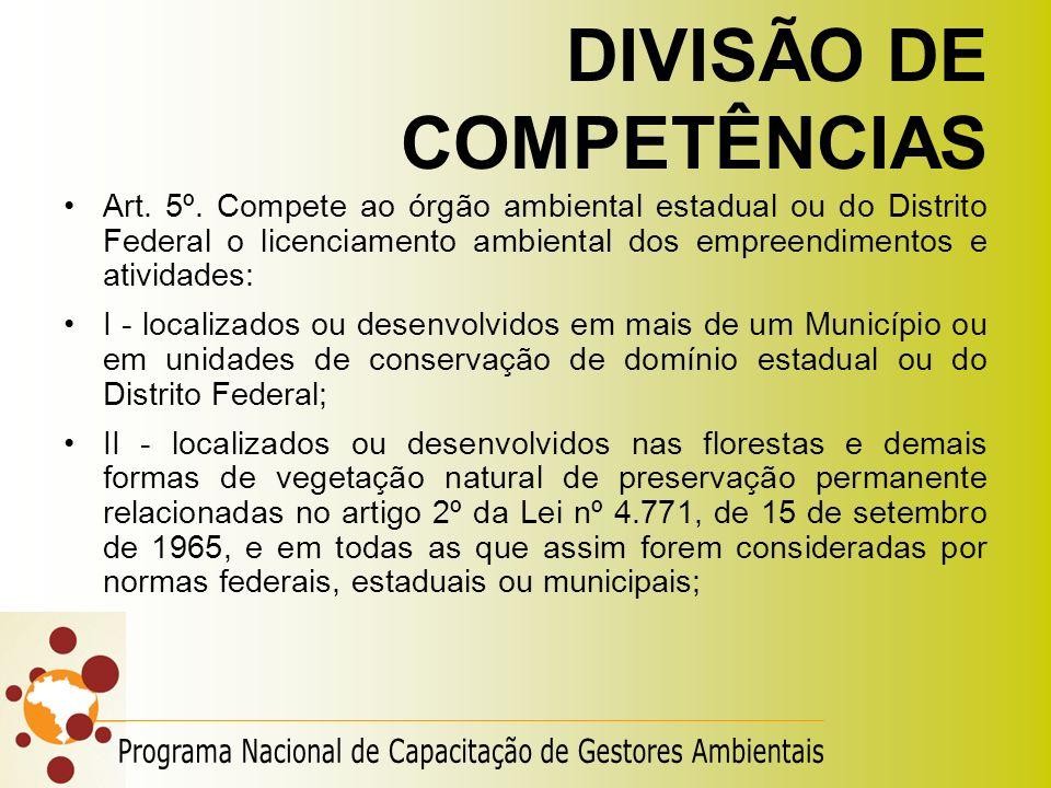 DIVISÃO DE COMPETÊNCIAS Art. 5º. Compete ao órgão ambiental estadual ou do Distrito Federal o licenciamento ambiental dos empreendimentos e atividades