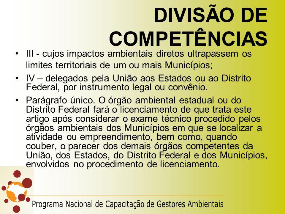 DIVISÃO DE COMPETÊNCIAS III - cujos impactos ambientais diretos ultrapassem os limites territoriais de um ou mais Municípios; IV – delegados pela Uniã