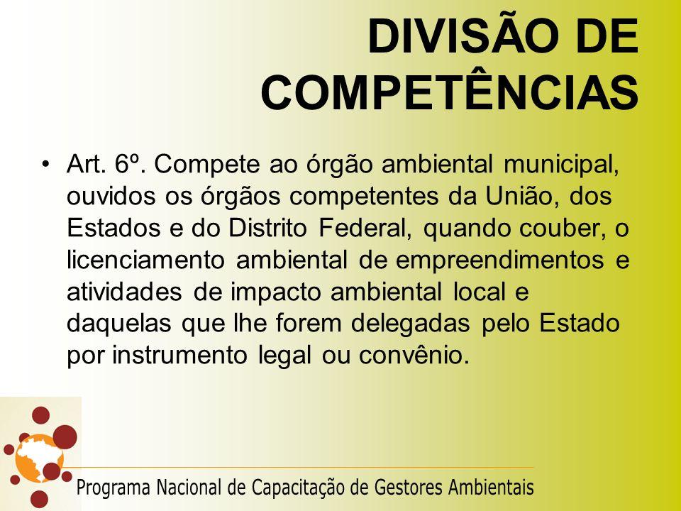 DIVISÃO DE COMPETÊNCIAS Art. 6º. Compete ao órgão ambiental municipal, ouvidos os órgãos competentes da União, dos Estados e do Distrito Federal, quan