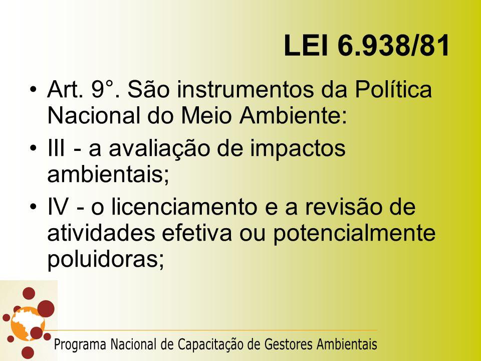 LEI 6.938/81 Art. 9°. São instrumentos da Política Nacional do Meio Ambiente: III - a avaliação de impactos ambientais; IV - o licenciamento e a revis