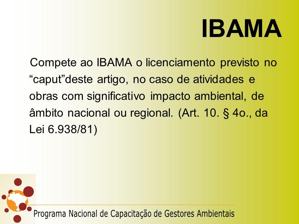 IBAMA Compete ao IBAMA o licenciamento previsto no caputdeste artigo, no caso de atividades e obras com significativo impacto ambiental, de âmbito nac