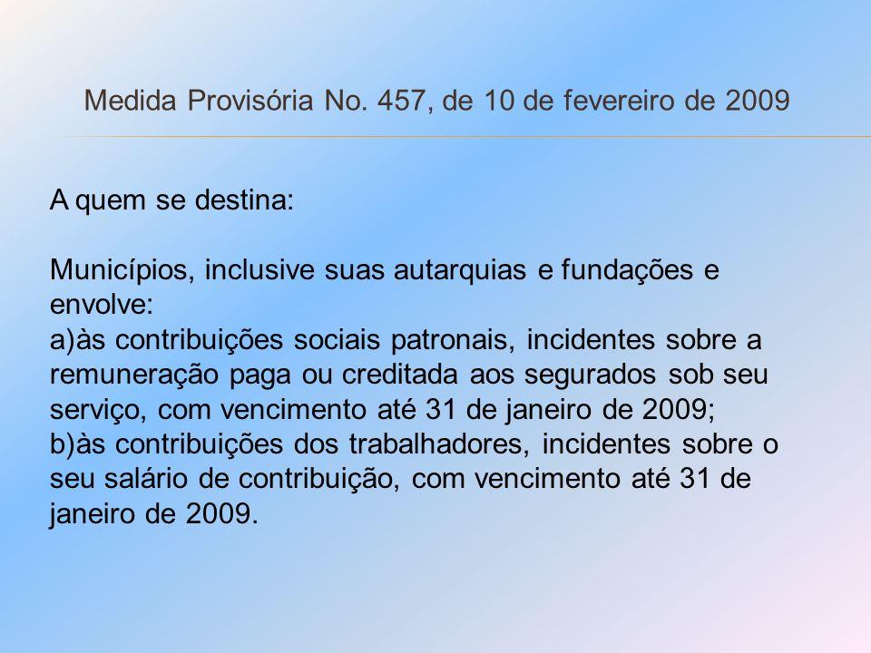 Medida Provisória No. 457, de 10 de fevereiro de 2009 A quem se destina: Municípios, inclusive suas autarquias e fundações e envolve: a)às contribuiçõ