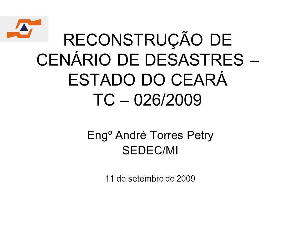 RECONSTRUÇÃO DE CENÁRIO DE DESASTRES – ESTADO DO CEARÁ TC – 026/2009 Engº André Torres Petry SEDEC/MI 11 de setembro de 2009