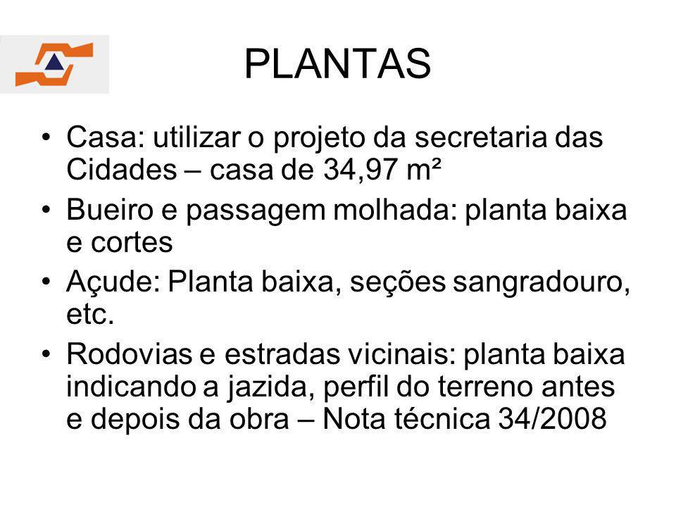 PLANTAS Casa: utilizar o projeto da secretaria das Cidades – casa de 34,97 m² Bueiro e passagem molhada: planta baixa e cortes Açude: Planta baixa, se