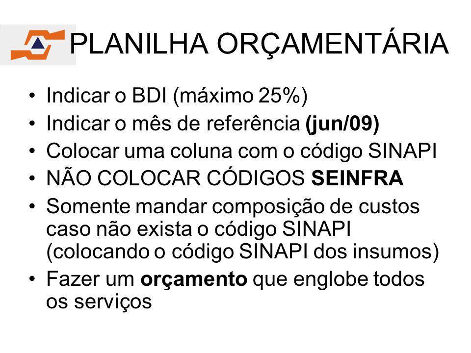 PLANILHA ORÇAMENTÁRIA Indicar o BDI (máximo 25%) Indicar o mês de referência (jun/09) Colocar uma coluna com o código SINAPI NÃO COLOCAR CÓDIGOS SEINF