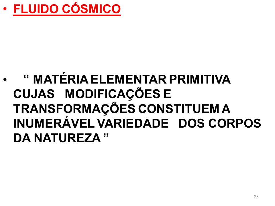 25 FLUIDO CÓSMICO MATÉRIA ELEMENTAR PRIMITIVA CUJAS MODIFICAÇÕES E TRANSFORMAÇÕES CONSTITUEM A INUMERÁVEL VARIEDADE DOS CORPOS DA NATUREZA