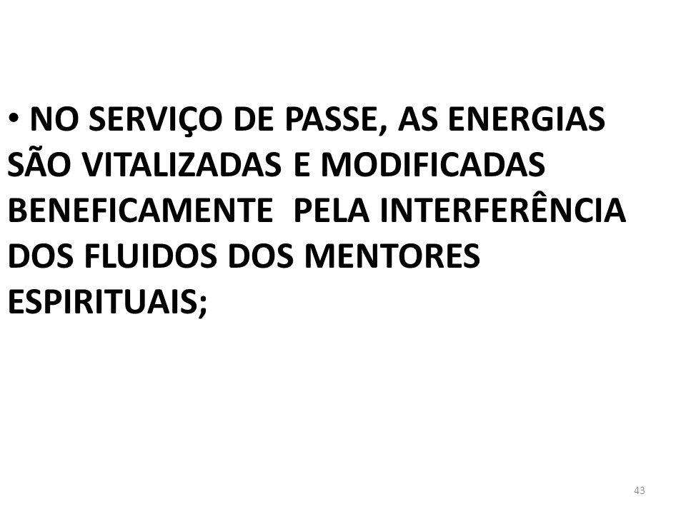 43 NO SERVIÇO DE PASSE, AS ENERGIAS SÃO VITALIZADAS E MODIFICADAS BENEFICAMENTE PELA INTERFERÊNCIA DOS FLUIDOS DOS MENTORES ESPIRITUAIS;
