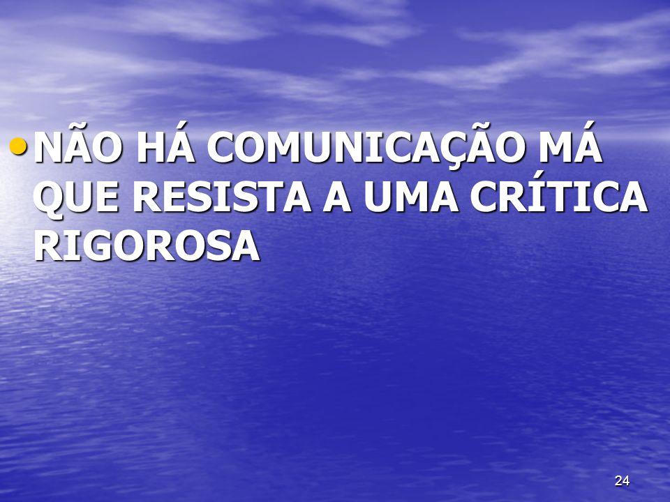 24 NÃO HÁ COMUNICAÇÃO MÁ QUE RESISTA A UMA CRÍTICA RIGOROSA NÃO HÁ COMUNICAÇÃO MÁ QUE RESISTA A UMA CRÍTICA RIGOROSA
