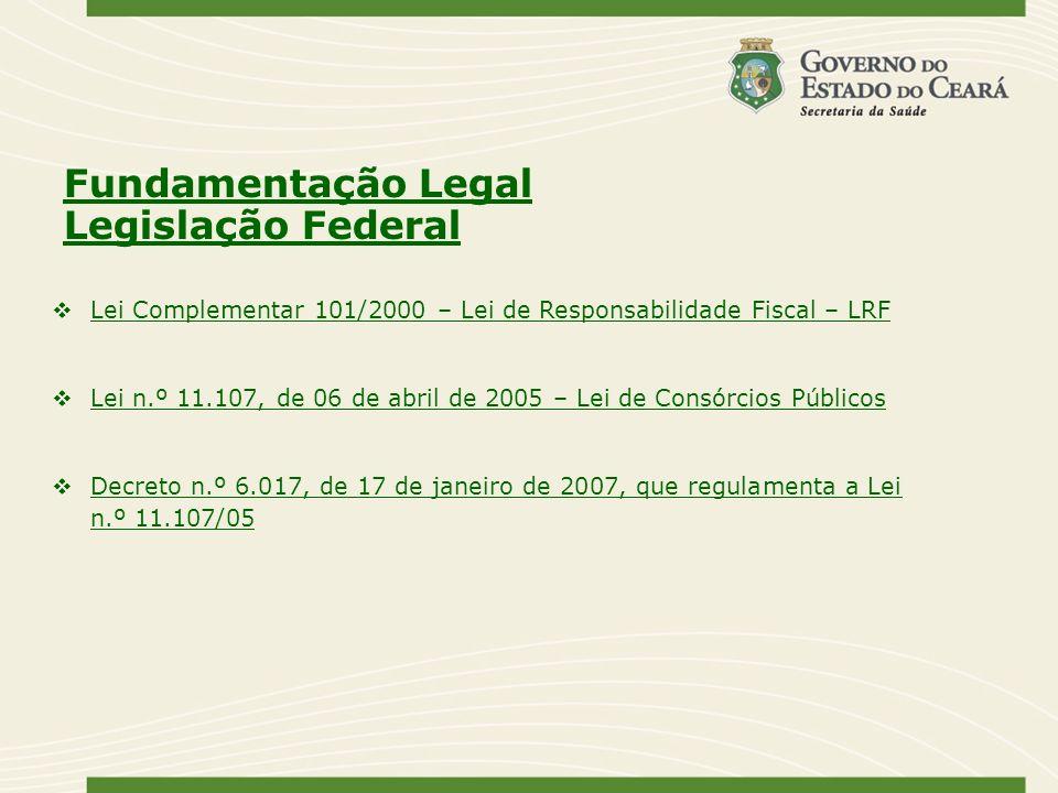 Fundamentação Legal Legislação Federal Lei Complementar 101/2000 – Lei de Responsabilidade Fiscal – LRF Lei n.º 11.107, de 06 de abril de 2005 – Lei d