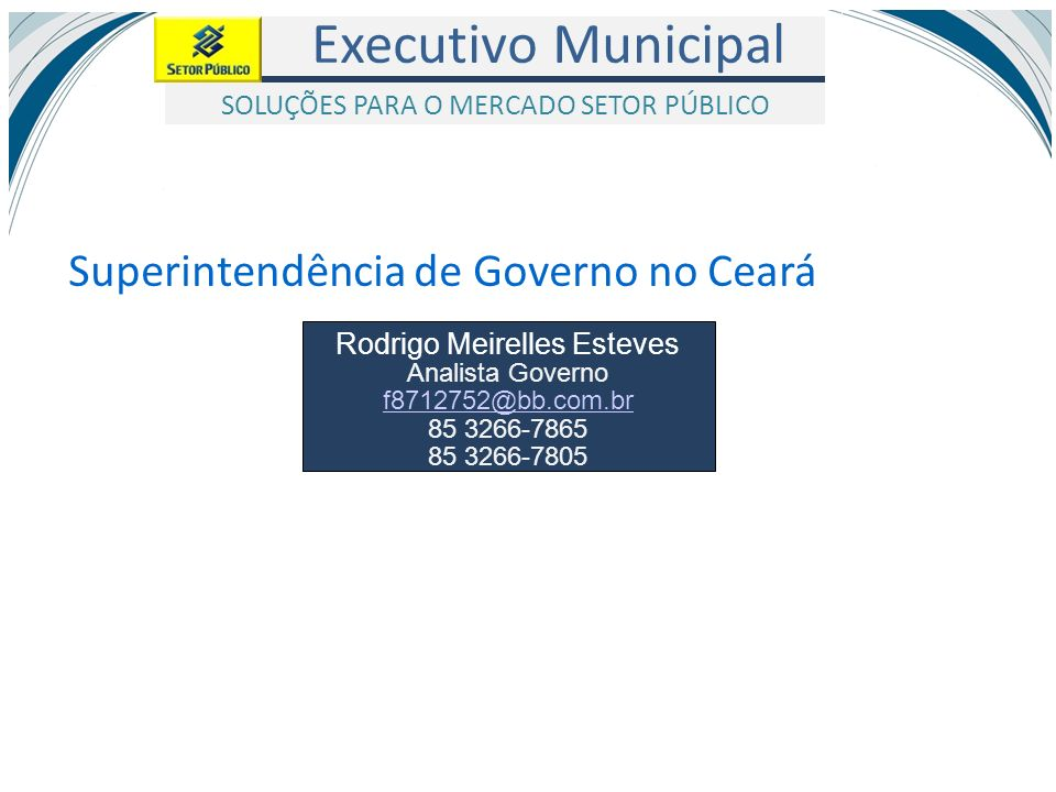 Executivo Municipal SOLUÇÕES PARA O MERCADO SETOR PÚBLICO Rodrigo Meirelles Esteves Analista Governo f8712752@bb.com.br 85 3266-7865 85 3266-7805 Supe