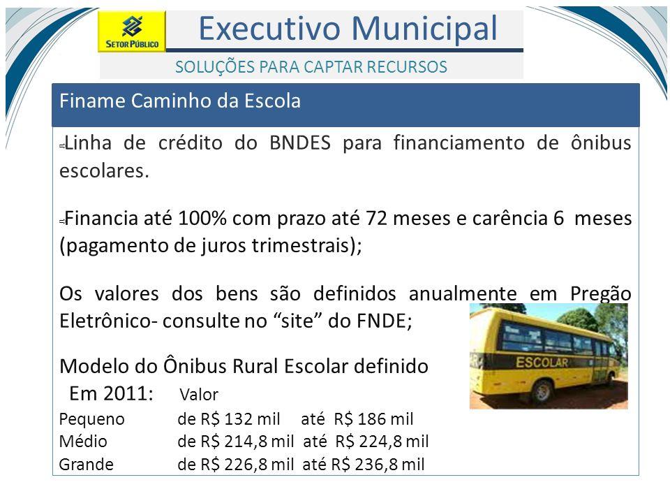 Executivo Municipal Linha de crédito do BNDES para financiamento de ônibus escolares. Financia até 100% com prazo até 72 meses e carência 6 meses (pag