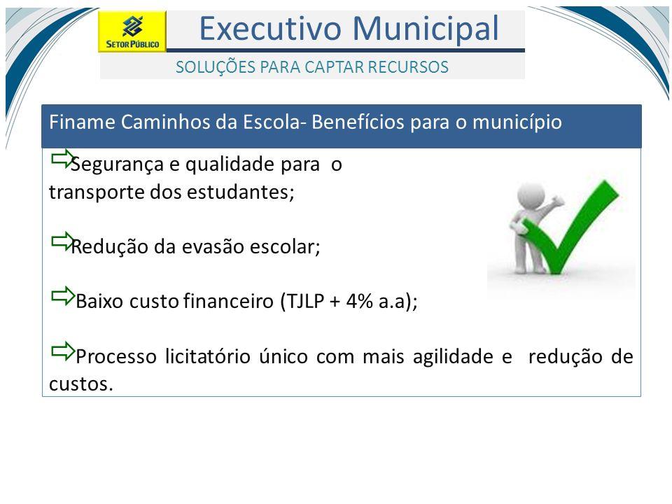 Executivo Municipal Segurança e qualidade para o transporte dos estudantes; Redução da evasão escolar; Baixo custo financeiro (TJLP + 4% a.a); Process